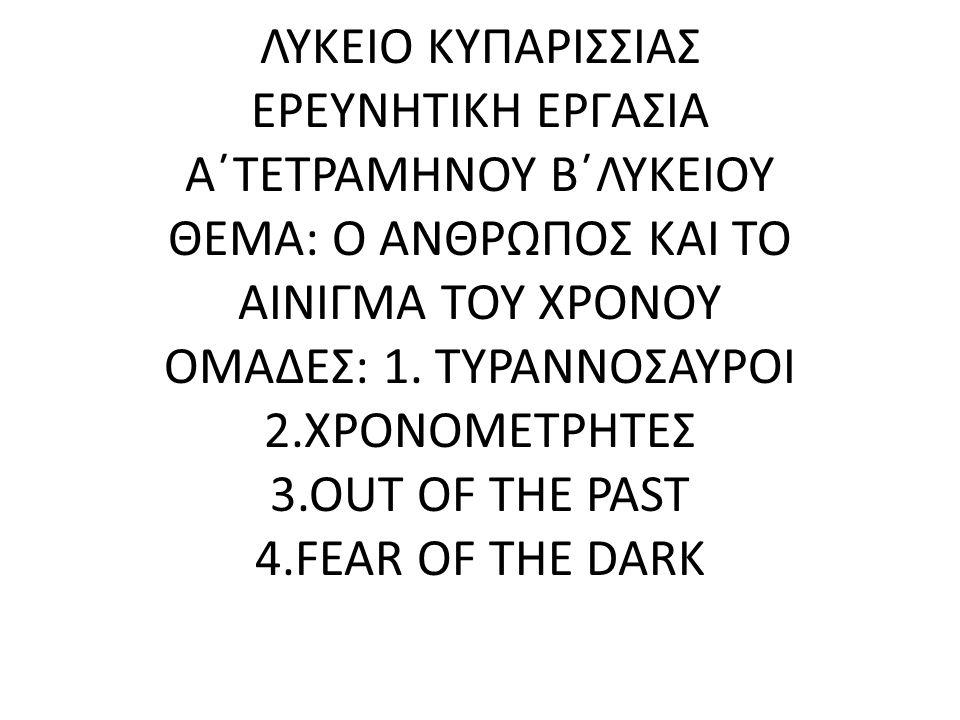 ΛΥΚΕΙΟ ΚΥΠΑΡΙΣΣΙΑΣ ΕΡΕΥΝΗΤΙΚΗ ΕΡΓΑΣΙΑ Α΄ΤΕΤΡΑΜΗΝΟΥ Β΄ΛΥΚΕΙΟΥ ΘΕΜΑ: Ο ΑΝΘΡΩΠΟΣ ΚΑΙ ΤΟ ΑΙΝΙΓΜΑ ΤΟΥ ΧΡΟΝΟΥ ΟΜΑΔΕΣ: 1. ΤΥΡΑΝΝΟΣΑΥΡΟΙ 2.ΧΡΟΝΟΜΕΤΡΗΤΕΣ 3.OUT