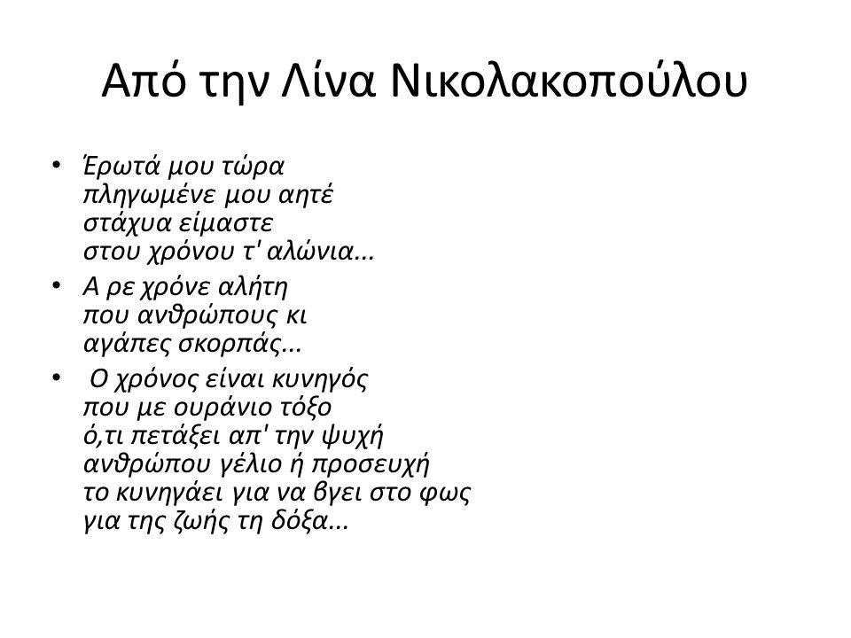 Από την Λίνα Νικολακοπούλου • Έρωτά μου τώρα πληγωμένε μου αητέ στάχυα είμαστε στου χρόνου τ' αλώνια... • Α ρε χρόνε αλήτη που ανθρώπους κι αγάπες σκο