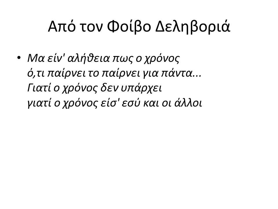 Από τον Φοίβο Δεληβοριά • Μα είν' αλήθεια πως ο χρόνος ό,τι παίρνει το παίρνει για πάντα... Γιατί ο χρόνος δεν υπάρχει γιατί ο χρόνος είσ' εσύ και οι