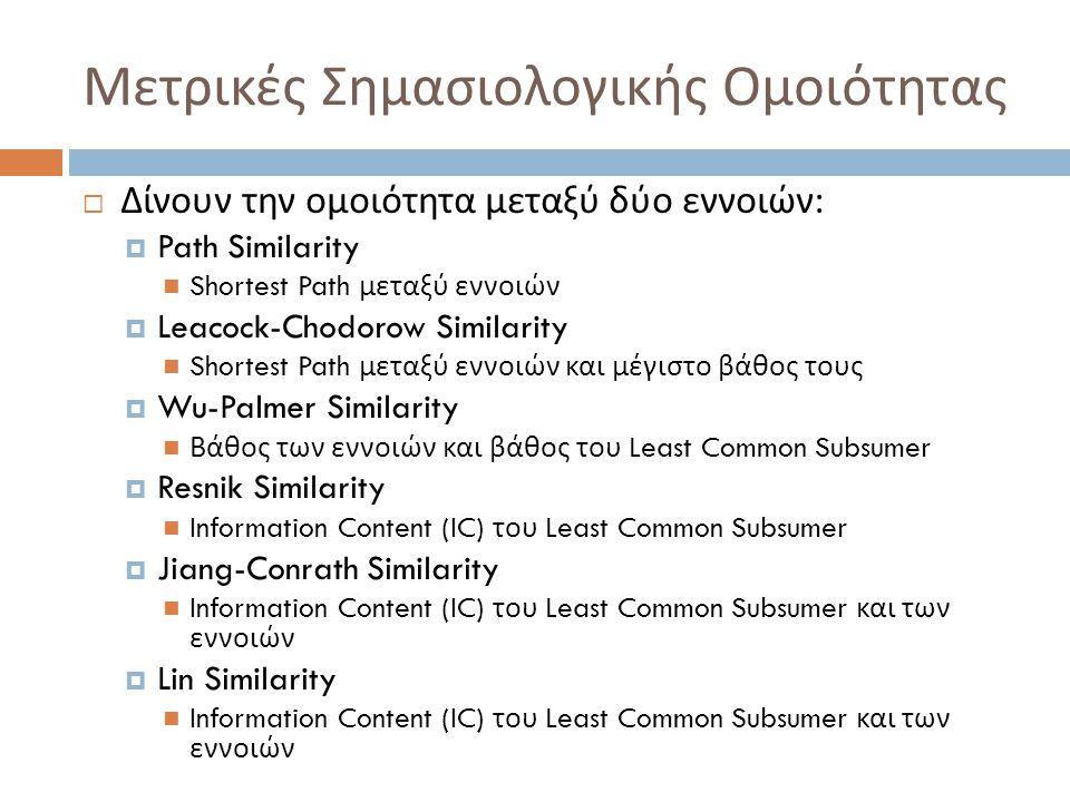Μετρικές Σημασιολογικής Ομοιότητας  Δίνουν την ομοιότητα μεταξύ δύο εννοιών :  Path Similarity  Shortest Path μεταξύ εννοιών  Leacock-Chodorow Similarity  Shortest Path μεταξύ εννοιών και μέγιστο βάθος τους  Wu-Palmer Similarity  Βάθος των εννοιών και βάθος του Least Common Subsumer  Resnik Similarity  Information Content (IC) του Least Common Subsumer  Jiang-Conrath Similarity  Information Content (IC) του Least Common Subsumer και των εννοιών  Lin Similarity  Information Content (IC) του Least Common Subsumer και των εννοιών