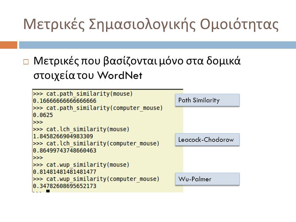Μετρικές Σημασιολογικής Ομοιότητας  Μετρικές που βασίζονται μόνο στα δομικά στοιχεία του WordNet Path Similarity Leacock-Chodorow Wu-Palmer