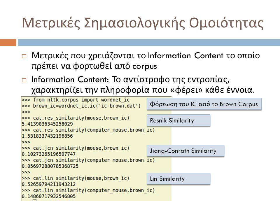 Μετρικές Σημασιολογικής Ομοιότητας  Μετρικές που χρειάζονται το Information Content το οποίο πρέπει να φορτωθεί από corpus  Information Content: Το αντίστροφο της εντροπίας, χαρακτηρίζει την πληροφορία που « φέρει » κάθε έννοια.