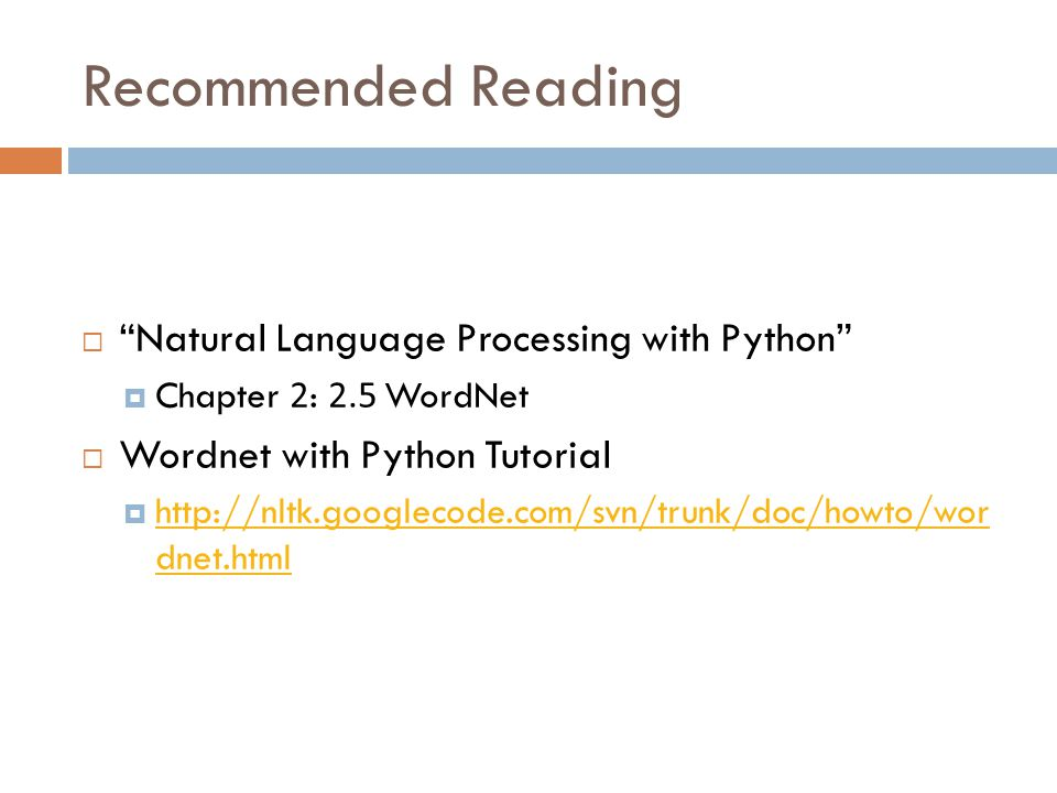 Recommended Reading  Natural Language Processing with Python  Chapter 2: 2.5 WordNet  Wordnet with Python Tutorial  http://nltk.googlecode.com/svn/trunk/doc/howto/wor dnet.html http://nltk.googlecode.com/svn/trunk/doc/howto/wor dnet.html