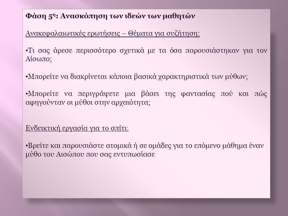 Φάση 5 η : Ανασκόπηση των ιδεών των μαθητών Ανακεφαλαιωτικές ερωτήσεις – Θέματα για συζήτηση: • Τι σας άρεσε περισσότερο σχετικά με τα όσα παρουσιάστη