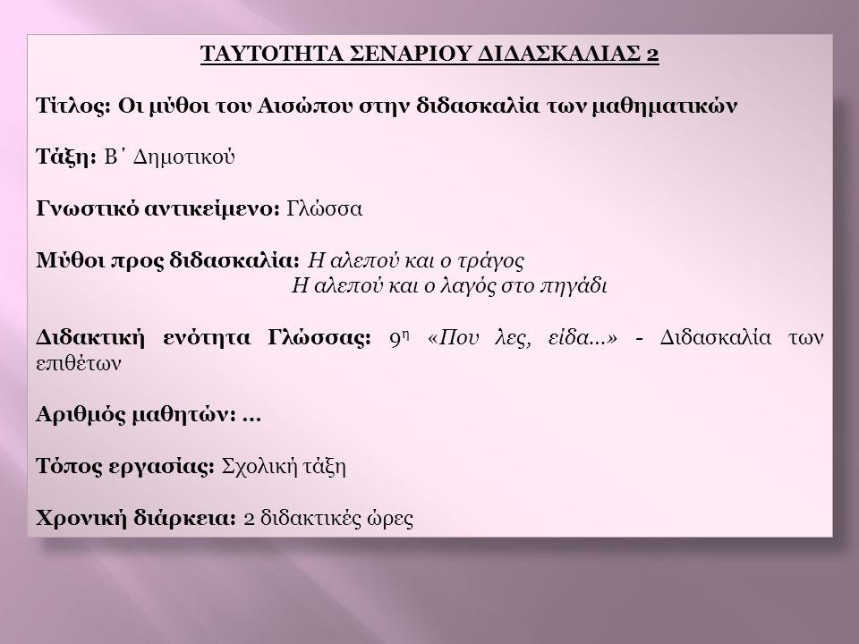 ΤΑΥΤΟΤΗΤΑ ΣΕΝΑΡΙΟΥ ΔΙΔΑΣΚΑΛΙΑΣ 2 Τίτλος: Οι μύθοι του Αισώπου στην διδασκαλία των μαθηματικών Τάξη: B΄ Δημοτικού Γνωστικό αντικείμενο: Γλώσσα Μύθοι πρ