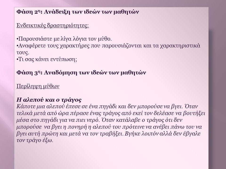 Φάση 2 η : Ανάδειξη των ιδεών των μαθητών Ενδεικτικές δραστηριότητες: • Παρουσιάστε με λίγα λόγια τον μύθο. • Αναφέρετε τους χαρακτήρες που παρουσιάζο