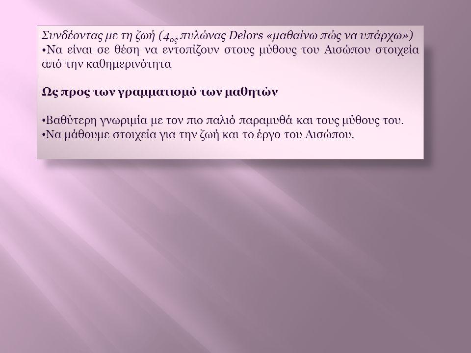 Συνδέοντας με τη ζωή (4 ος πυλώνας Delors «μαθαίνω πώς να υπάρχω») •Να είναι σε θέση να εντοπίζουν στους μύθους του Αισώπου στοιχεία από την καθημεριν