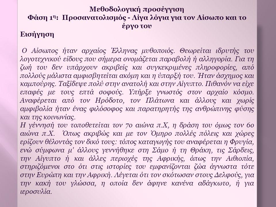 Μεθοδολογική προσέγγιση Φάση 1 η : Προσανατολισμός - Λίγα λόγια για τον Αίσωπο και το έργο του Εισήγηση Ο Αίσωπος ήταν αρχαίος Έλληνας μυθοποιός. Θεωρ