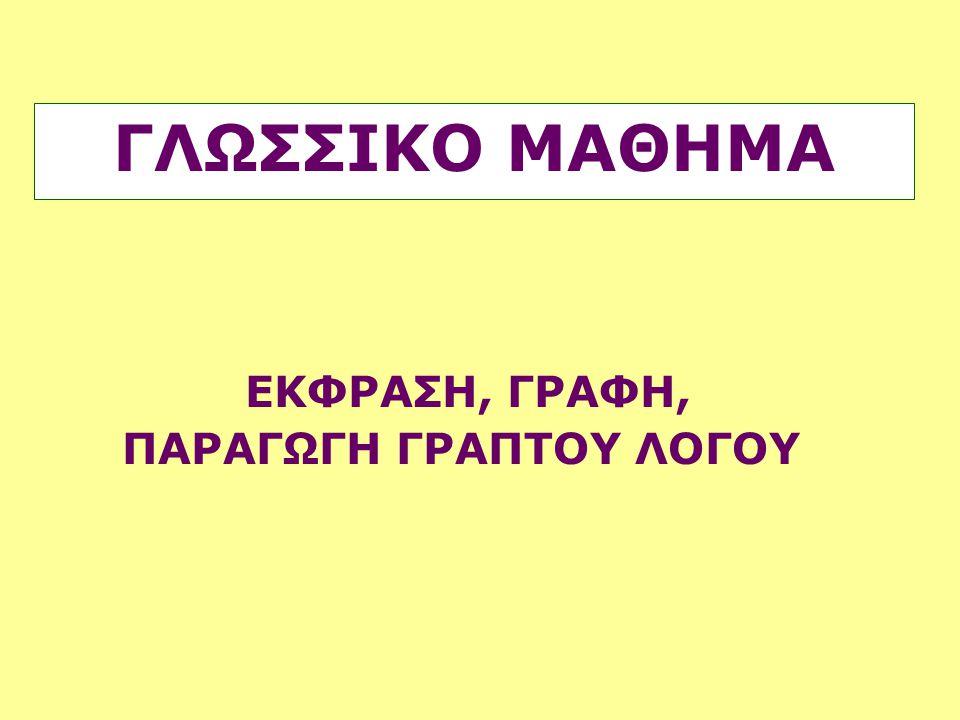ΓΛΩΣΣΙΚΟ ΜΑΘΗΜΑ ΕΚΦΡΑΣΗ, ΓΡΑΦΗ, ΠΑΡΑΓΩΓΗ ΓΡΑΠΤΟΥ ΛΟΓΟΥ
