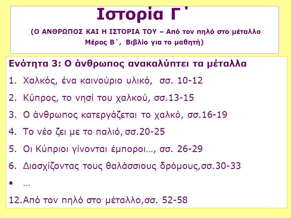 Ενότητα 3: Ο άνθρωπος ανακαλύπτει τα μέταλλα 1.Χαλκός, ένα καινούριο υλικό, σσ. 10-12 2.Κύπρος, το νησί του χαλκού,σσ.13-15 3.Ο άνθρωπος κατεργάζεται