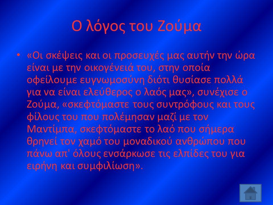 Ο λόγος του Ζούμα • «Οι σκέψεις και οι προσευχές μας αυτήν την ώρα είναι με την οικογένειά του, στην οποία οφείλουμε ευγνωμοσύνη διότι θυσίασε πολλά για να είναι ελεύθερος ο λαός μας», συνέχισε ο Ζούμα, «σκεφτόμαστε τους συντρόφους και τους φίλους του που πολέμησαν μαζί με τον Μαντίμπα, σκεφτόμαστε το λαό που σήμερα θρηνεί τον χαμό του μοναδικού ανθρώπου που πάνω απ όλους ενσάρκωσε τις ελπίδες του για ειρήνη και συμφιλίωση».