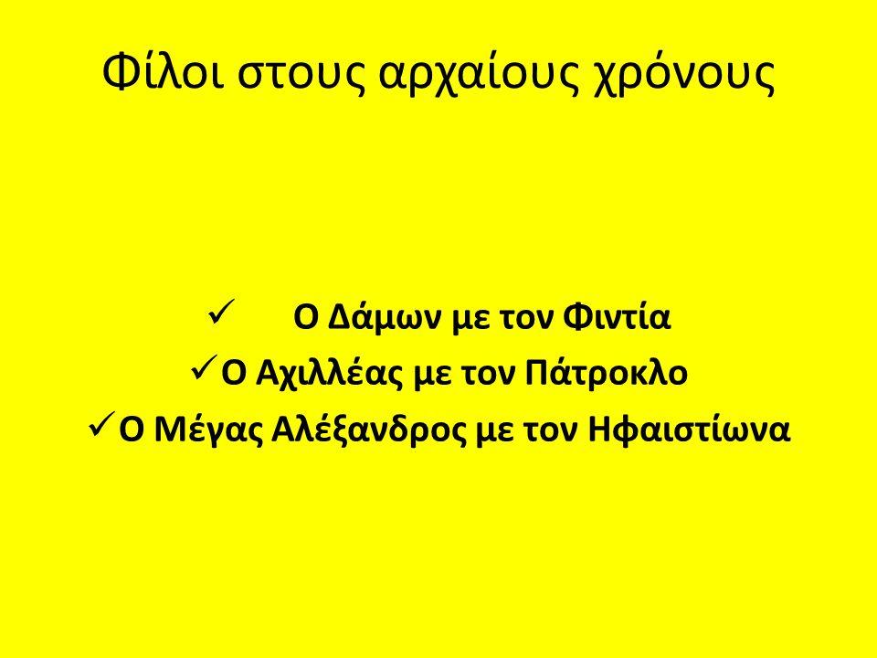 Φίλοι στους αρχαίους χρόνους  Ο Δάμων με τον Φιντία  Ο Αχιλλέας με τον Πάτροκλο  Ο Μέγας Αλέξανδρος με τον Ηφαιστίωνα