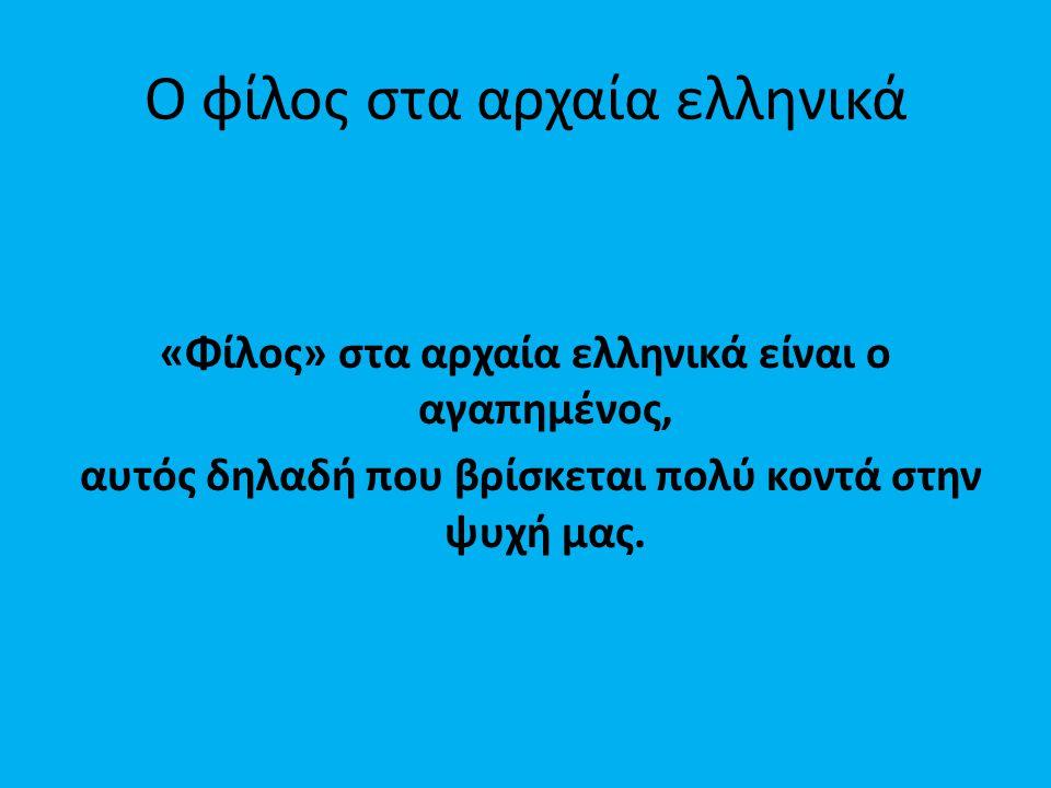 Ο φίλος στα αρχαία ελληνικά «Φίλος» στα αρχαία ελληνικά είναι ο αγαπημένος, αυτός δηλαδή που βρίσκεται πολύ κοντά στην ψυχή μας.