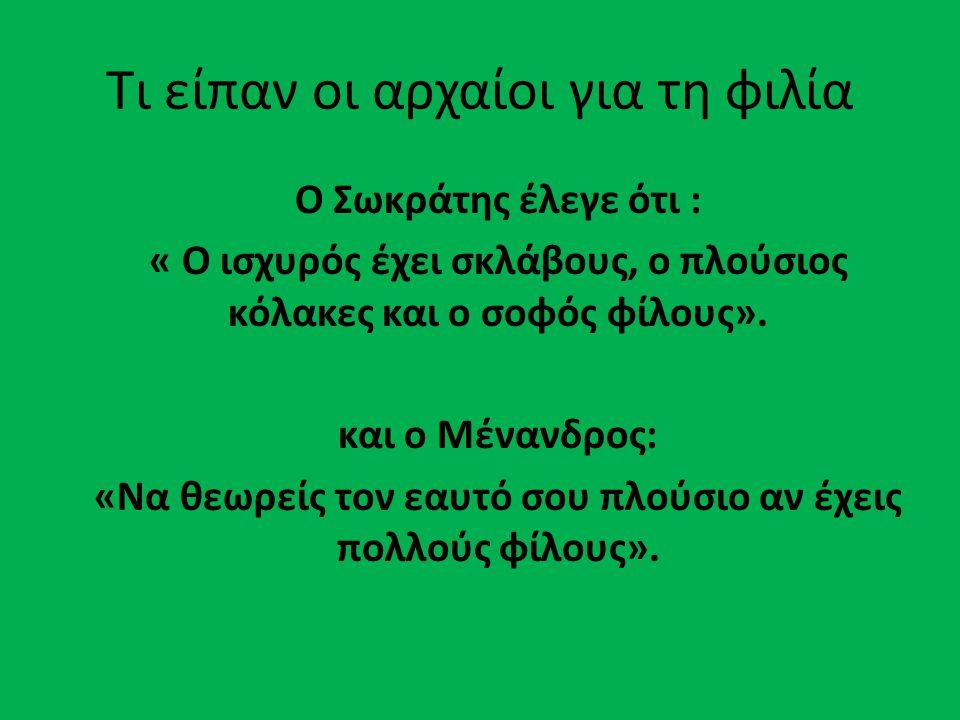 Τι είπαν οι αρχαίοι για τη φιλία Ο Σωκράτης έλεγε ότι : « Ο ισχυρός έχει σκλάβους, ο πλούσιος κόλακες και ο σοφός φίλους». και ο Μένανδρος: «Να θεωρεί