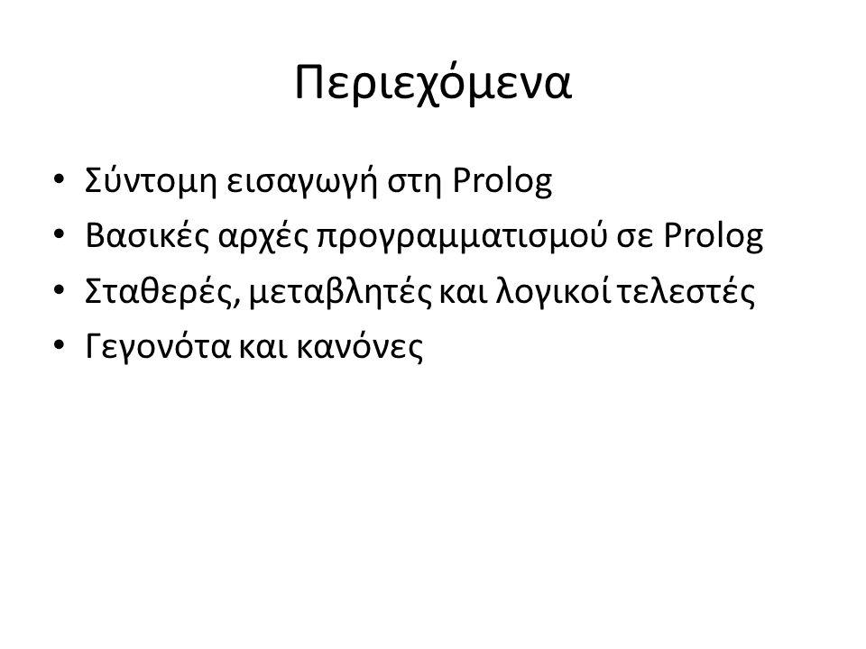 Περιεχόμενα • Σύντομη εισαγωγή στη Prolog • Βασικές αρχές προγραμματισμού σε Prolog • Σταθερές, μεταβλητές και λογικοί τελεστές • Γεγονότα και κανόνες