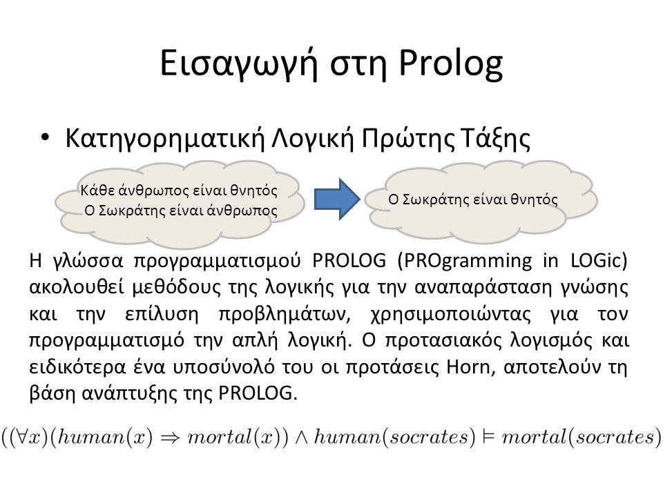 Εισαγωγή στη Prolog • Κατηγορηματική Λογική Πρώτης Τάξης Κάθε άνθρωπος είναι θνητός Ο Σωκράτης είναι άνθρωπος Ο Σωκράτης είναι θνητός Η γλώσσα προγραμματισμού PROLOG (PROgramming in LOGic) ακολουθεί μεθόδους της λογικής για την αναπαράσταση γνώσης και την επίλυση προβλημάτων, χρησιμοποιώντας για τον προγραμματισμό την απλή λογική.