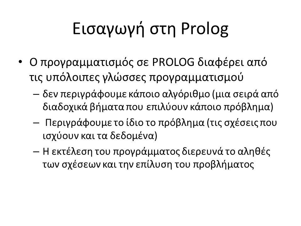 Εισαγωγή στη Prolog • Ο προγραμματισμός σε PROLOG διαφέρει από τις υπόλοιπες γλώσσες προγραμματισμού – δεν περιγράφουμε κάποιο αλγόριθμο (μια σειρά από διαδοχικά βήματα που επιλύουν κάποιο πρόβλημα) – Περιγράφουμε το ίδιο το πρόβλημα (τις σχέσεις που ισχύουν και τα δεδομένα) – Η εκτέλεση του προγράμματος διερευνά το αληθές των σχέσεων και την επίλυση του προβλήματος
