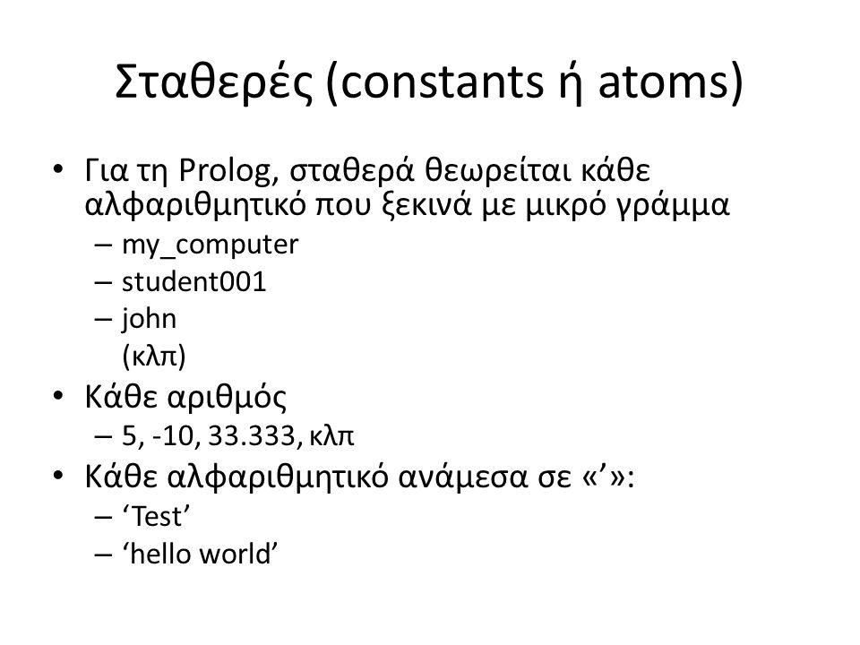 Σταθερές (constants ή atoms) • Για τη Prolog, σταθερά θεωρείται κάθε αλφαριθμητικό που ξεκινά με μικρό γράμμα – my_computer – student001 – john (κλπ) • Κάθε αριθμός – 5, -10, 33.333, κλπ • Κάθε αλφαριθμητικό ανάμεσα σε «'»: – 'Test' – 'hello world'