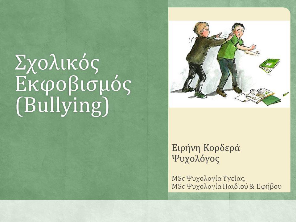 Σχολικός Εκφοβισμός (Bullying) Ειρήνη Κορδερά Ψυχολόγος MSc Ψυχολογία Υγείας, MSc Ψυχολογία Παιδιού & Εφήβου