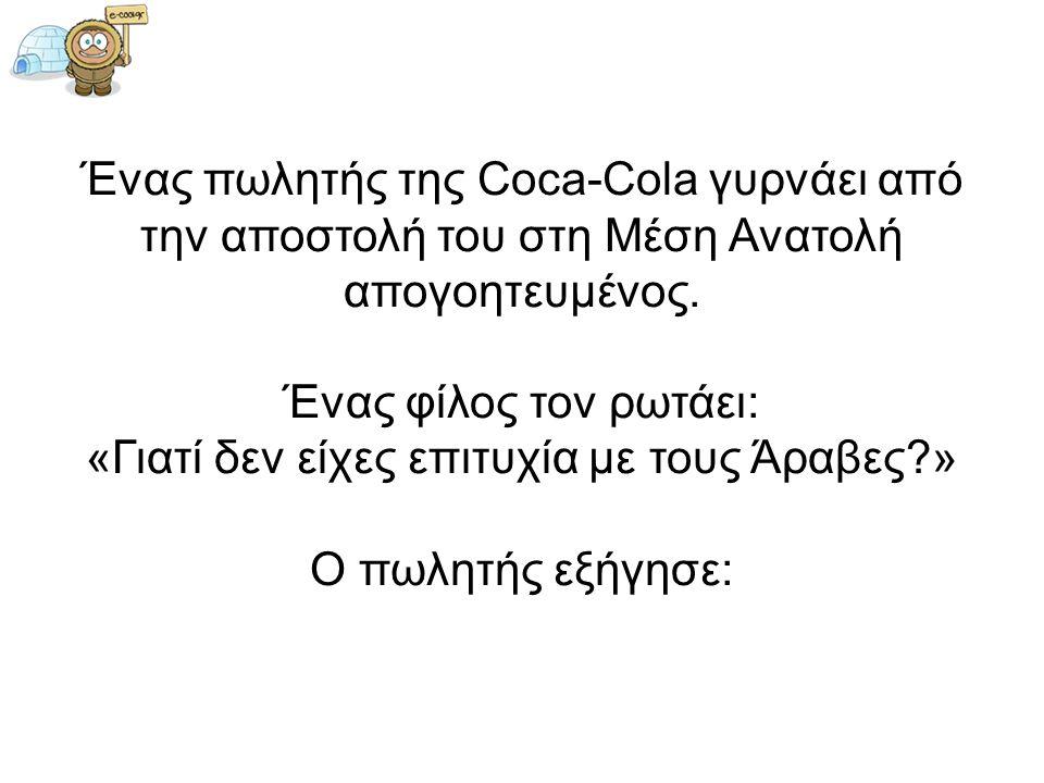 Ένας πωλητής της Coca-Cola γυρνάει από την αποστολή του στη Μέση Ανατολή απογοητευμένος. Ένας φίλος τον ρωτάει: «Γιατί δεν είχες επιτυχία με τους Άραβ
