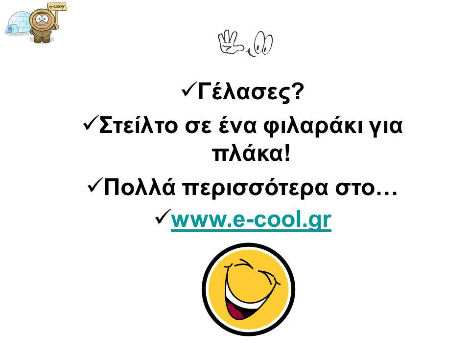  Γέλασες?  Στείλτο σε ένα φιλαράκι για πλάκα!  Πολλά περισσότερα στο…  www.e-cool.gr www.e-cool.gr