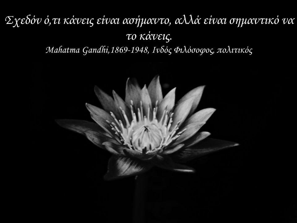 Γίνε εσύ η αλλαγή που θες να δεις στον κόσμο. Mahatma Gandhi,1869-1948, Ινδός Φιλόσοφος, πολιτικός