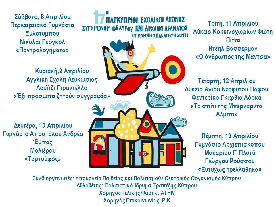 Συνδιοργανωτές: Υπουργείο Παιδείας και Πολιτισμού / Θεατρικός Οργανισμός Κύπρου Αθλοθέτης: Πολιτιστικό Ίδρυμα Τραπέζης Κύπρου Χορηγός Τελικής Φάσης: ΑΤΗΚ Χορηγός Επικοινωνίας: ΡΙΚ Δευτέρα, 10 Απριλίου Γυμνάσιο Αποστόλου Ανδρέα Έμπας Μολιέρου «Ταρτούφος» Κυριακή,9 Απριλίου Αγγλική Σχολή Λευκωσίας Λουΐτζι Πιραντέλλο «Έξι πρόσωπα ζητούν συγγραφέα» Σάββατο, 8 Απριλίου Περιφερειακό Γυμνάσιο Ξυλοτύμπου Νικολάι Γκόγκολ «Παντρολογήματα» Τρίτη, 11 Απριλίου Λύκειο Κοκκινοχωρίων Φώτη Πίττα Ντέηλ Βάσσερμαν «Ο άνθρωπος της Μάντσα» Τετάρτη, 12 Απριλίου Λύκειο Αγίου Νεοφύτου Πάφου Φεντερίκο Γκαρθία Λόρκα «Το σπίτι της Μπερνάρντα Άλμπα» Πέμπτη, 13 Απριλίου Γυμνάσιο Αρχιεπισκόπου Μακαρίου Γ' Πλατύ Γιώργου Ρούσσου «Ευτυχώς τρελλάθηκα»