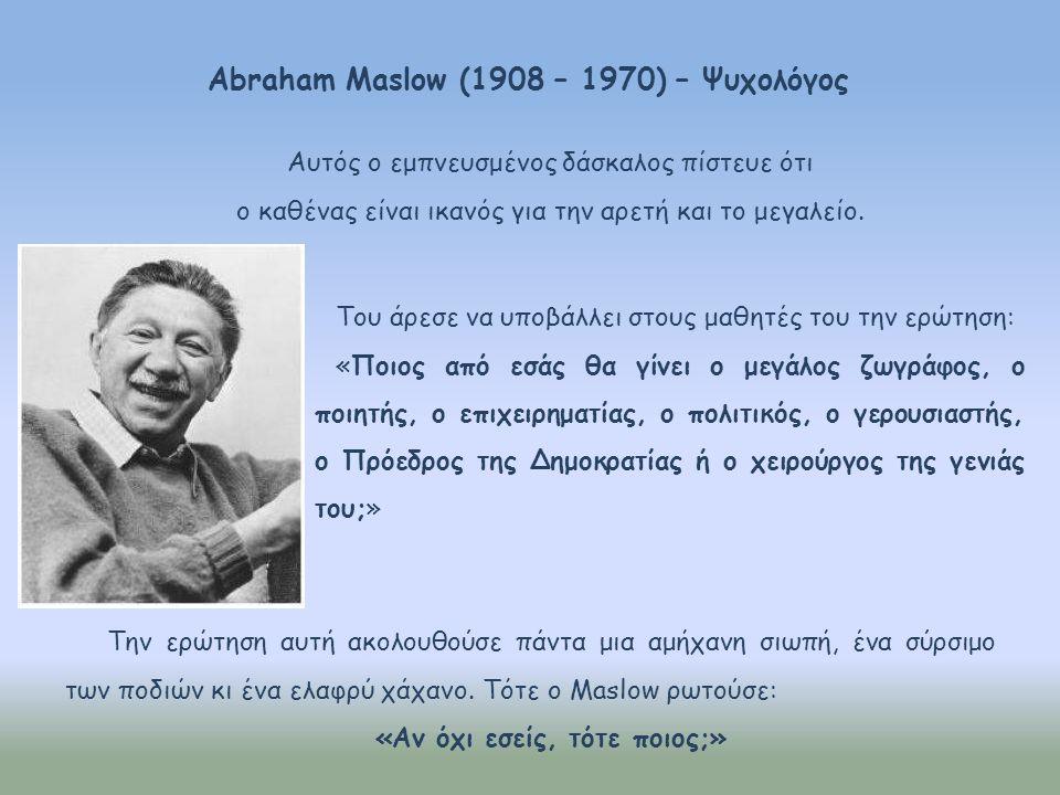 Abraham Maslow (1908 – 1970) – Ψυχολόγος Του άρεσε να υποβάλλει στους μαθητές του την ερώτηση: «Ποιος από εσάς θα γίνει ο μεγάλος ζωγράφος, ο ποιητής, ο επιχειρηματίας, ο πολιτικός, ο γερουσιαστής, ο Πρόεδρος της Δημοκρατίας ή ο χειρούργος της γενιάς του;» Την ερώτηση αυτή ακολουθούσε πάντα μια αμήχανη σιωπή, ένα σύρσιμο των ποδιών κι ένα ελαφρύ χάχανο.