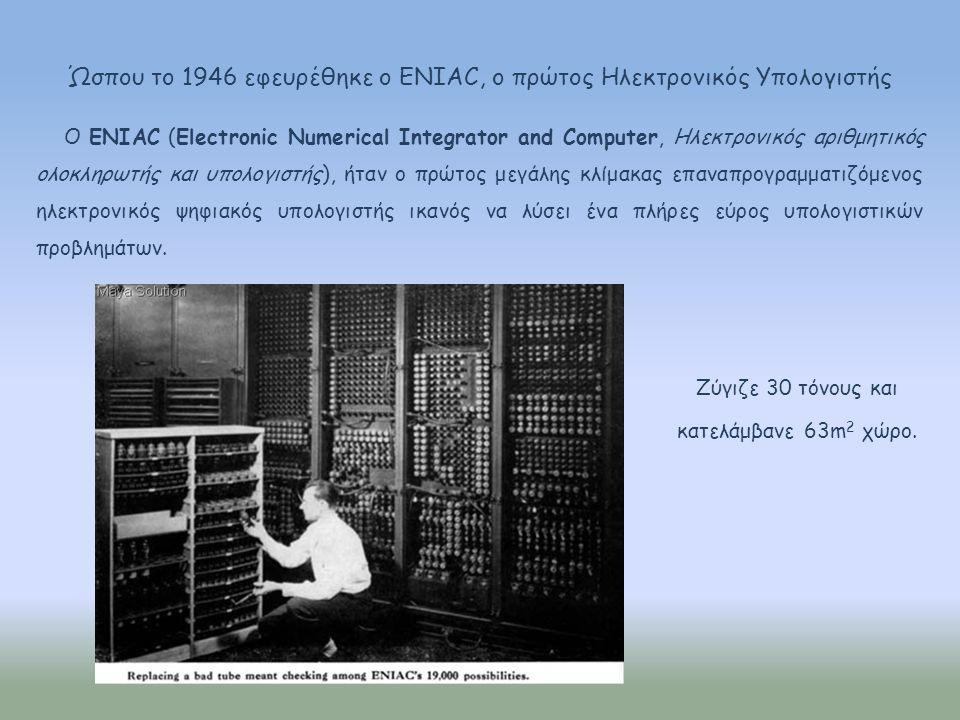 Ώσπου το 1946 εφευρέθηκε ο ENIAC, ο πρώτος Ηλεκτρονικός Υπολογιστής Ο ENIAC (Electronic Numerical Integrator and Computer, Ηλεκτρονικός αριθμητικός ολοκληρωτής και υπολογιστής), ήταν ο πρώτος μεγάλης κλίμακας επαναπρογραμματιζόμενος ηλεκτρονικός ψηφιακός υπολογιστής ικανός να λύσει ένα πλήρες εύρος υπολογιστικών προβλημάτων.