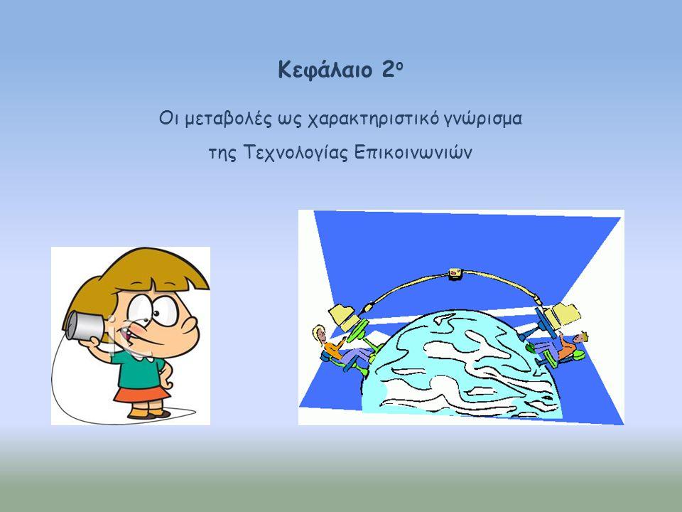 Κεφάλαιο 2 ο Οι μεταβολές ως χαρακτηριστικό γνώρισμα της Τεχνολογίας Επικοινωνιών