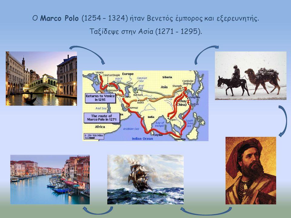 Ο Marco Polo (1254 – 1324) ήταν Βενετός έμπορος και εξερευνητής. Ταξίδεψε στην Ασία (1271 - 1295).