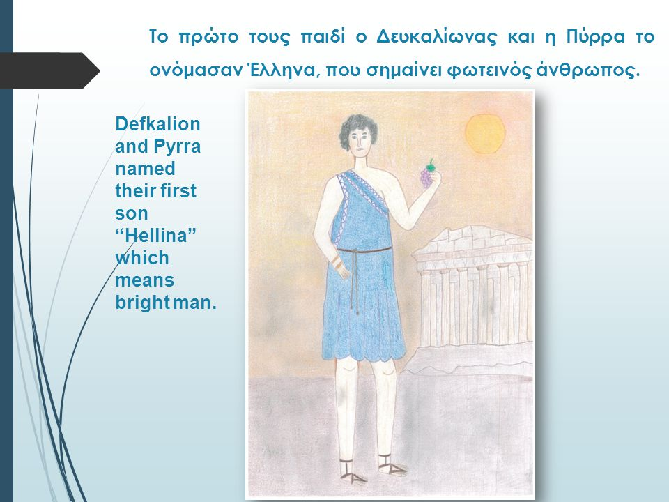 The descendants of Hellin gave the spiritual light in the ancient world and the name Hellas to our country which means a bright and spiritual place.
