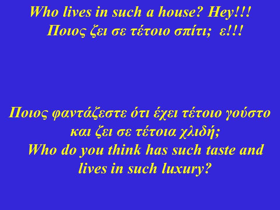 Who lives in such a house? Hey!!! Ποιος ζει σε τέτοιο σπίτι; ε!!! Ποιος φαντάζεστε ότι έχει τέτοιο γούστο και ζει σε τέτοια χλιδή; Who do you think ha