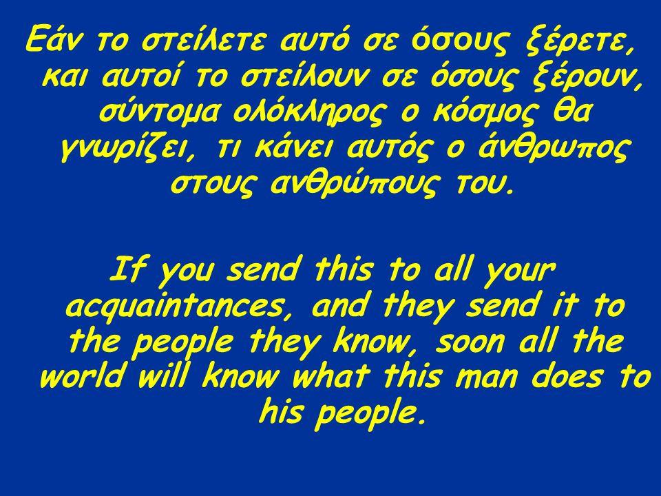 Εάν το στείλετε αυτό σε όσους ξέρετε, και αυτοί το στείλουν σε όσους ξέρουν, σύντομα ολόκληρος ο κόσμος θα γνωρίζει, τι κάνει αυτός ο άνθρωπος στους α