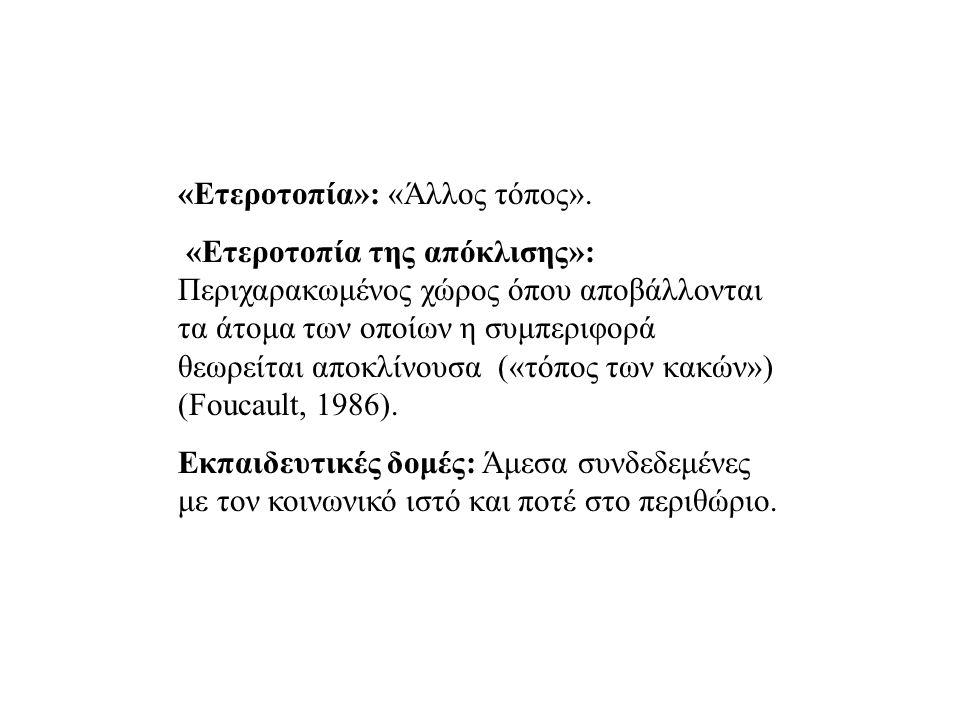 «Eτεροτοπία»: «Άλλος τόπος». «Ετεροτοπία της απόκλισης»: Περιχαρακωμένος χώρος όπου αποβάλλονται τα άτομα των οποίων η συμπεριφορά θεωρείται αποκλίνου