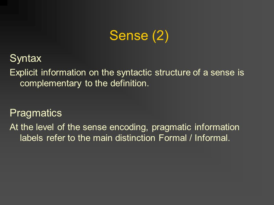 Sense (2) Syntax Explicit information on the syntactic structure of a sense is complementary to the definition. Pragmatics At the level of the sense e