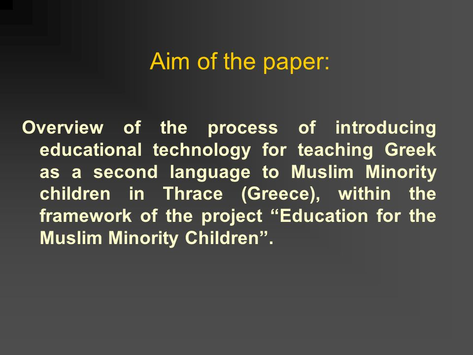 Aim of the paper: Overview of the process of introducing educational technology for teaching Greek as a second language to Muslim Minority children in Thrace (Greece), within the framework of the project Education for the Muslim Minority Children .