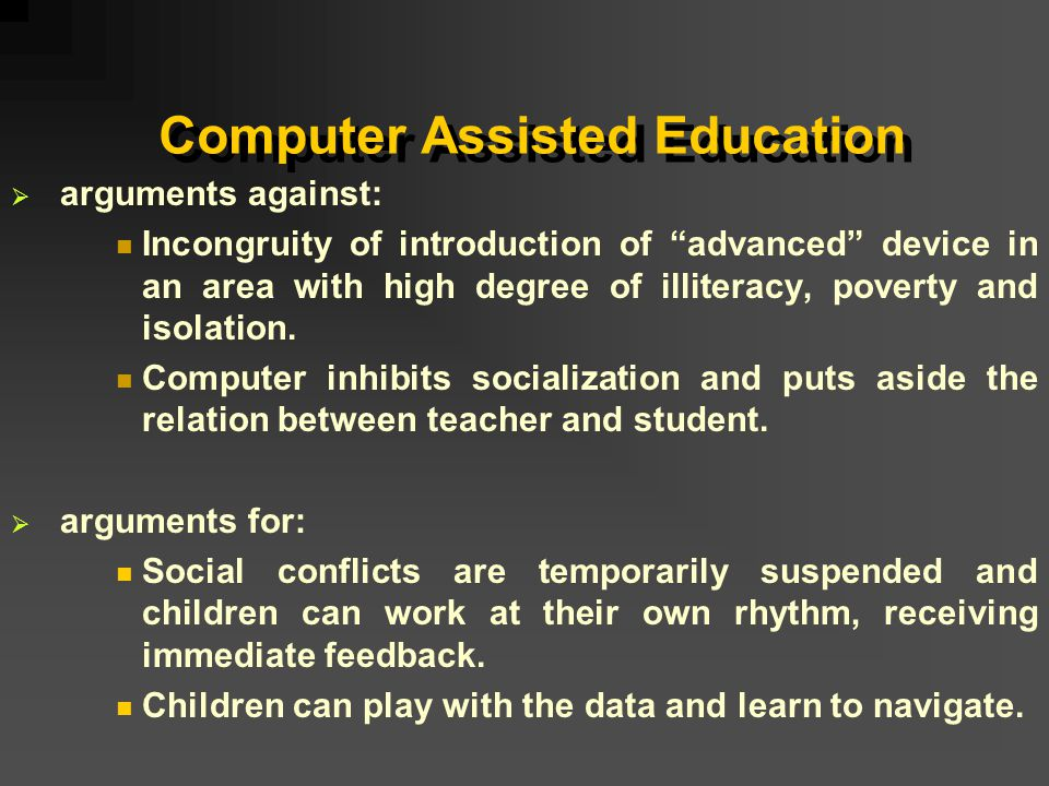 Computer Assisted Education  arguments against:  Incongruity of introduction of advanced device in an area with high degree of illiteracy, poverty and isolation.