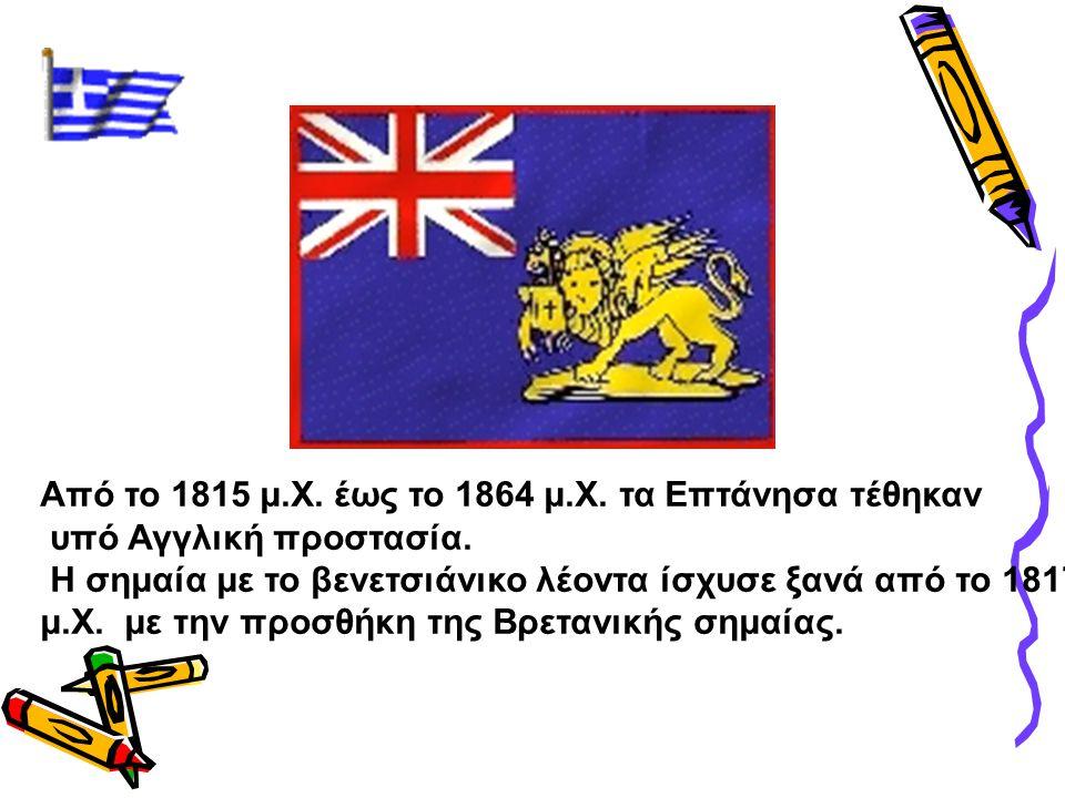 Από το 1815 μ.Χ. έως το 1864 μ.Χ. τα Επτάνησα τέθηκαν υπό Αγγλική προστασία. Η σημαία με το βενετσιάνικο λέοντα ίσχυσε ξανά από το 1817 μ.Χ. με την πρ