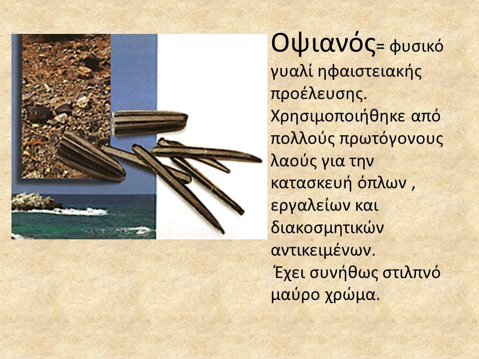 Οψιανός = φυσικό γυαλί ηφαιστειακής προέλευσης. Χρησιμοποιήθηκε από πολλούς πρωτόγονους λαούς για την κατασκευή όπλων, εργαλείων και διακοσμητικών αντ