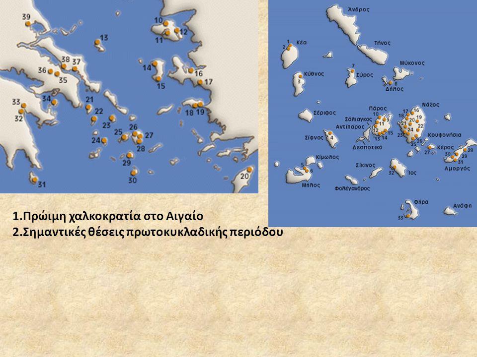 1.Πρώιμη χαλκοκρατία στο Αιγαίο 2.Σημαντικές θέσεις πρωτοκυκλαδικής περιόδου