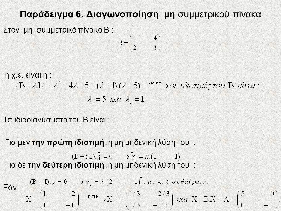 Παράδειγμα 6. Διαγωνοποίηση μη συμμετρικού πίνακα Στον μη συμμετρικό πίνακα Β : η χ.ε. είναι η : Τα ιδιοδιανύσματα του Β είναι : Για μεν την πρώτη ιδι