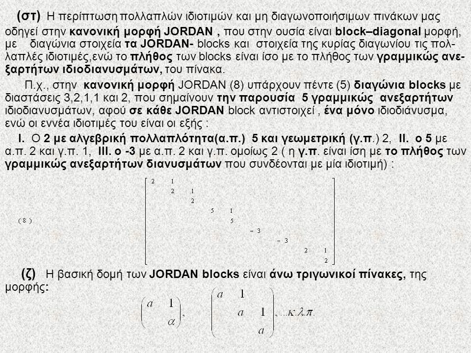 (στ) Η περίπτωση πολλαπλών ιδιοτιμών και μη διαγωνοποιήσιμων πινάκων μας οδηγεί στην κανονική μορφή JORDAN, που στην ουσία είναι block–diagonal μορφή,