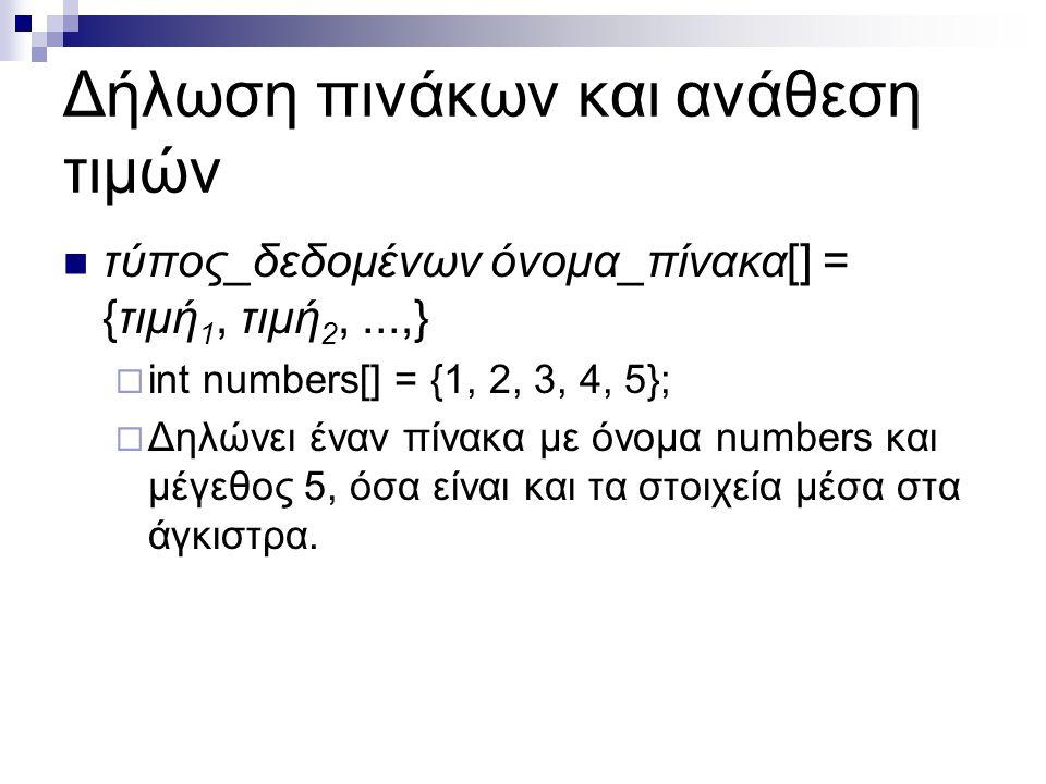 Δήλωση πινάκων και ανάθεση τιμών  τύπος_δεδομένων όνομα_πίνακα[] = {τιμή 1, τιμή 2,...,}  int numbers[] = {1, 2, 3, 4, 5};  Δηλώνει έναν πίνακα με
