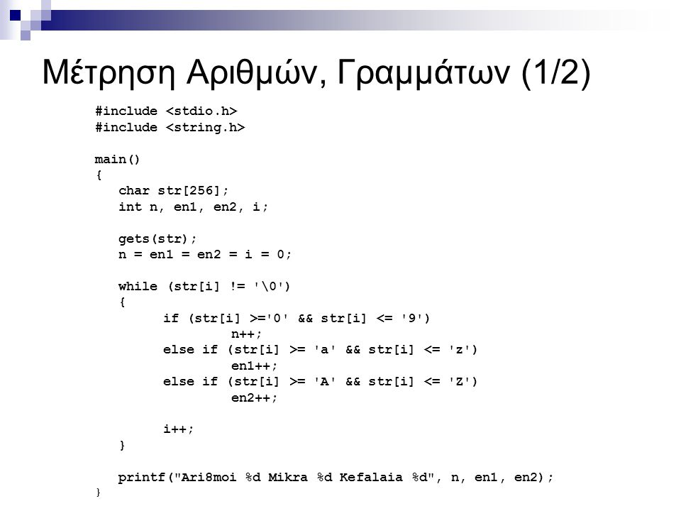 Mέτρηση Αριθμών, Γραμμάτων (1/2) #include main() { char str[256]; int n, en1, en2, i; gets(str); n = en1 = en2 = i = 0; while (str[i] != '\0') { if (s