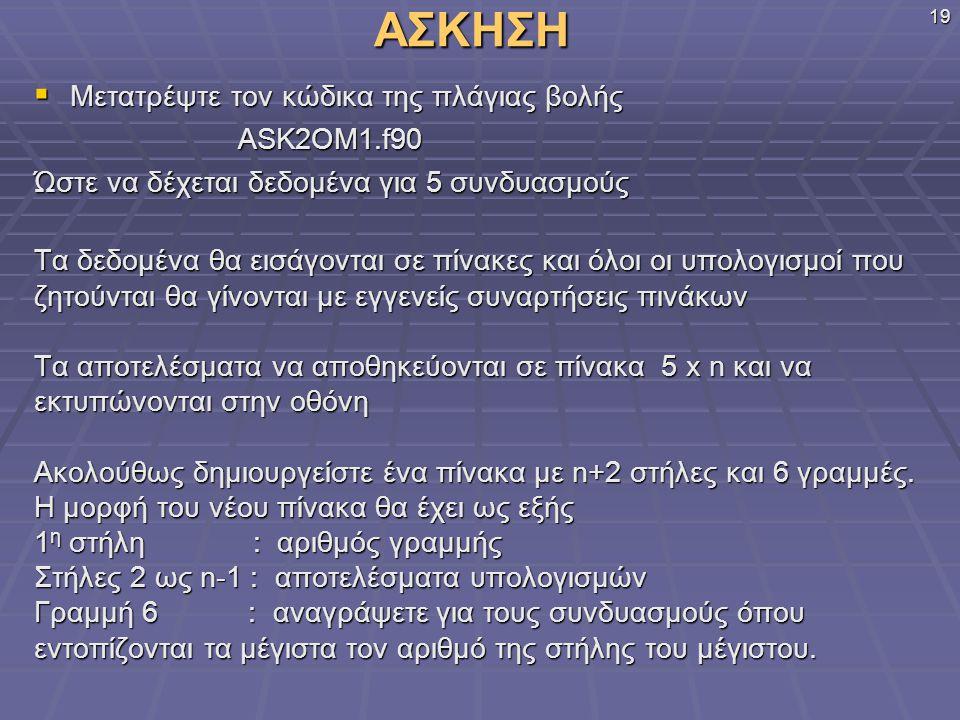 ΑΣΚΗΣΗ  Μετατρέψτε τον κώδικα της πλάγιας βολής ASK2OM1.f90 ASK2OM1.f90 Ώστε να δέχεται δεδομένα για 5 συνδυασμούς Τα δεδομένα θα εισάγονται σε πίνακ