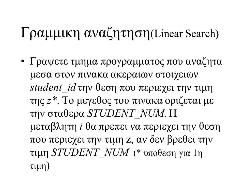 Γραμμικη αναζητηση (Linear Search) •Γραψετε τμημα προγραμματος που αναζητα μεσα στον πινακα ακεραιων στοιχειων student_id την θεση που περιεχει την τι
