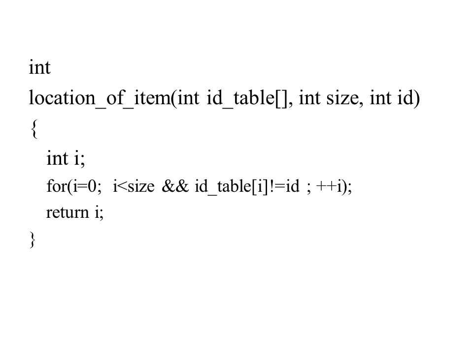 int location_of_item(int id_table[], int size, int id) { int i; for(i=0; i<size && id_table[i]!=id ; ++i); return i; }