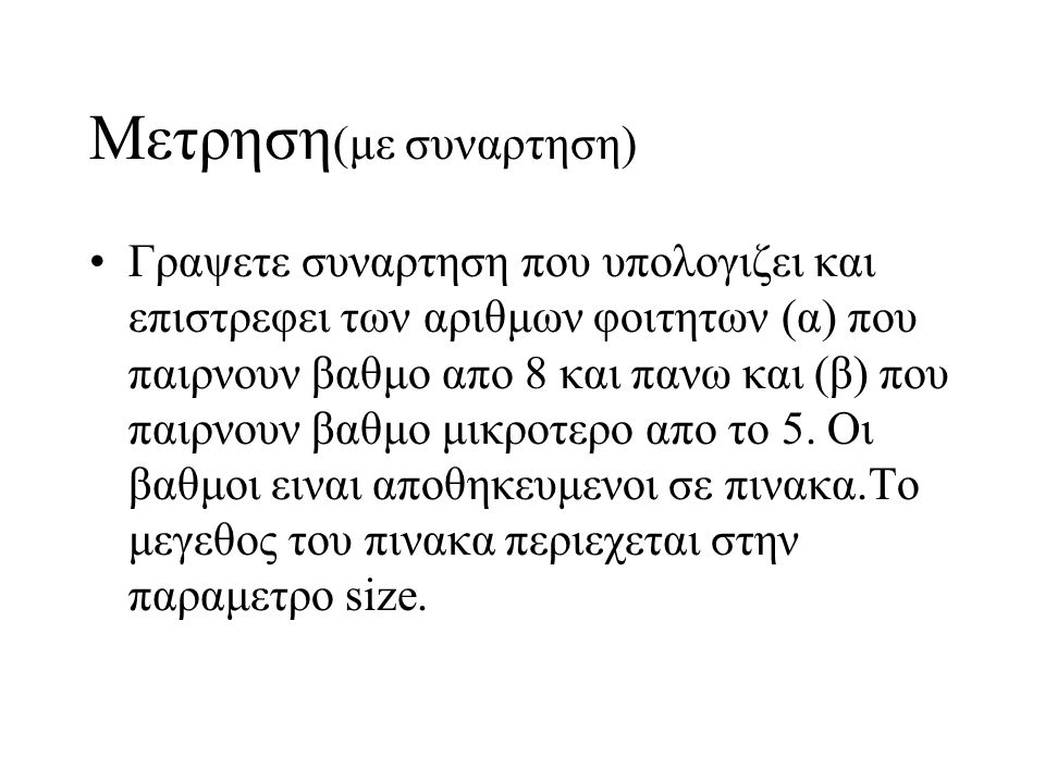 Μετρηση (με συναρτηση) •Γραψετε συναρτηση που υπολογιζει και επιστρεφει των αριθμων φοιτητων (α) που παιρνουν βαθμο απο 8 και πανω και (β) που παιρνου