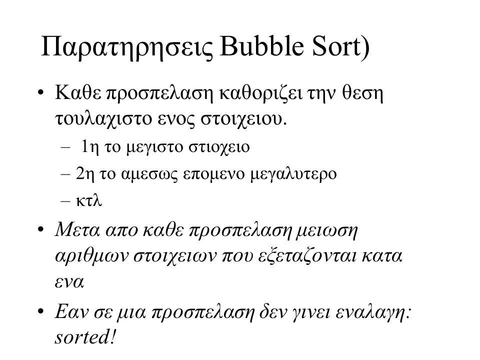Παρατηρησεις Bubble Sort) •Kαθε προσπελαση καθοριζει την θεση τουλαχιστο ενος στοιχειου. – 1η το μεγιστο στιοχειο –2η το αμεσως επομενο μεγαλυτερο –κτ